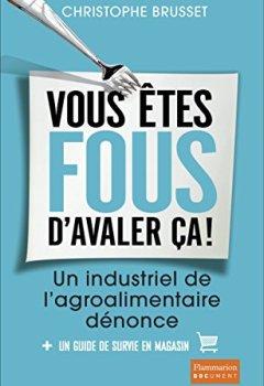 Livres Couvertures de Vous êtes fous d'avaler ça !: Un industriel de l'agroalimentaire dénonce