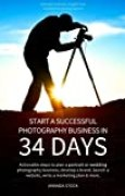 Start a Successful Photography Business in 34 Days: Actionable steps to plan a portrait or wedding photography business, develop a brand, launch a website, write a marketing plan & more. by Amanda Stock (2013-05-22)