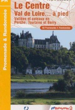 Livres Couvertures de Le Centre Val de Loire... A pied : Vallées et côteaux en Perche, Touraine et Berry