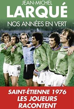 Livres Couvertures de Nos Années en vert: Saint-Etienne 1976 Tous les joueurs racontent