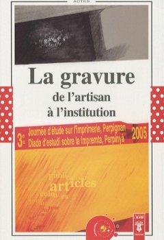Livres Couvertures de La gravure, de l'artisan à l'institution : Actes de la Troisième Journée d'étude sur l'imprimerie, Perpignan, 22 avril 2005
