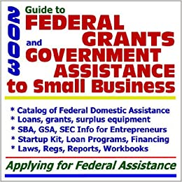2003 Guide to Federal Grants and Government Assistance to Small Business: Catalog of Federal ...
