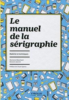 Le manuel de la sérigraphie: Matériel et techniques