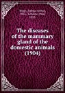 The diseases of the mammary gland of the domestic animals (1904)