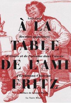 Livres Couvertures de A la table de l'Ami Fritz : Recettes populaires d'Alsace et de Lorraine dans l'oeuvre d'Erckmann-Chatrian