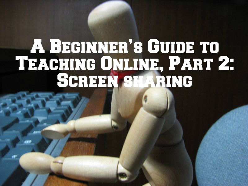 A Beginner's Guide to Teaching Online, Part 2: Screen sharing