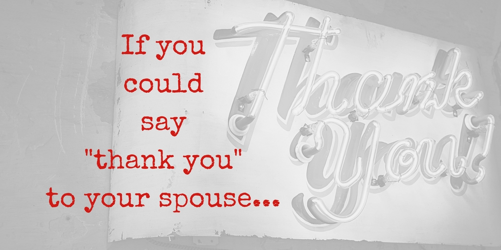If you could say thank you to your spouse...