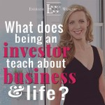 What Being an Investor has Taught me About Business and Life