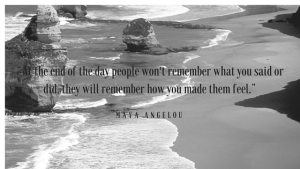 """""""At the end of the day people won't remember what you said or did, they will remember how you made them feel."""""""