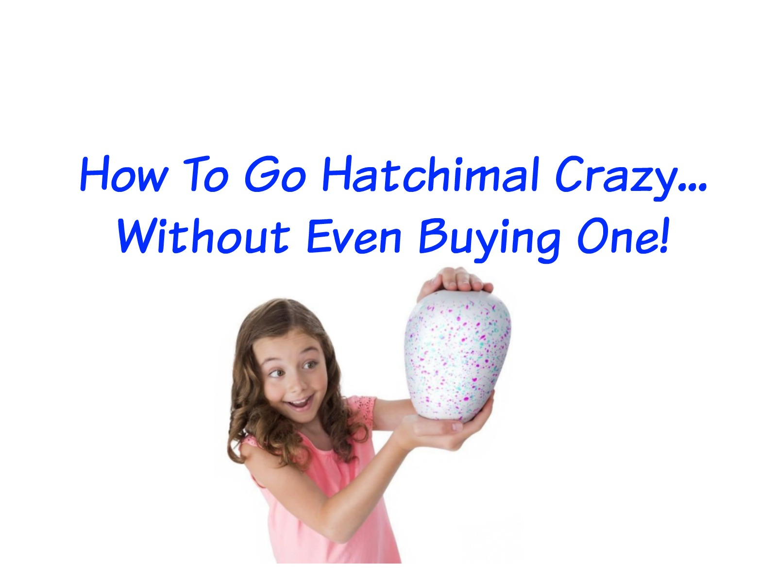 How To Go Hatchimal Crazy… Without Even Buying One!