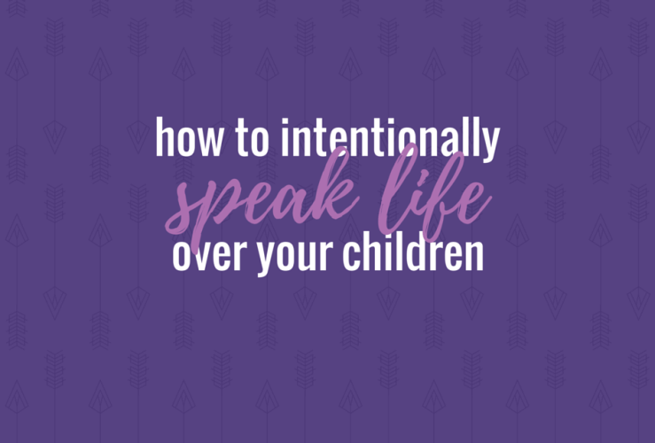 How to Intentionally Speak Life over Your Kids