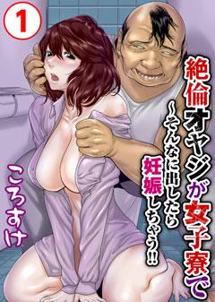 【絶倫オヤジが女子寮で~そんなに出したら妊娠しちゃう!! / ころすけ】