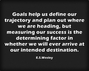 Goals help us define our trajectory and plan out where we are heading, but measuring our success is the determining factor in whether we will ever arrive at our intended destination.