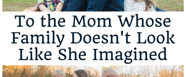 To The Mom Whose Family Doesn't Look Like She Imagined | EverydaySmallThings.com