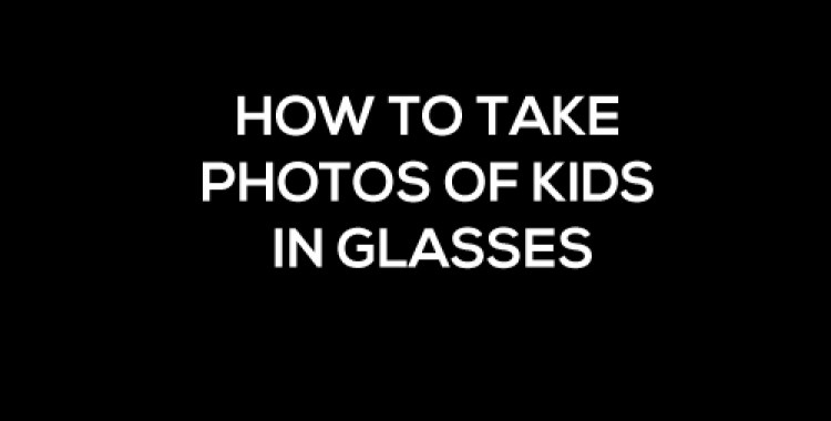 How to take Photos of kids in Glasses