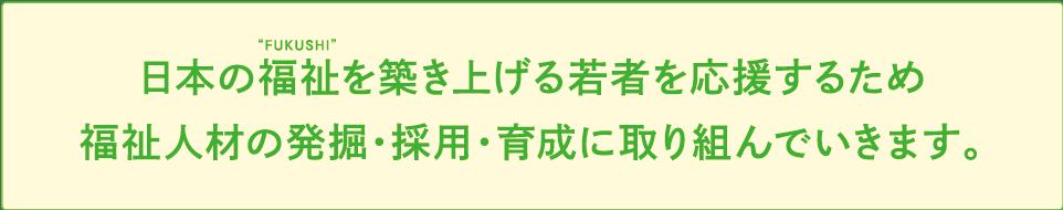 日本の福祉を築き上げる若者を応援するため福祉人材の発掘・採用・育成に取り組んでいきます。
