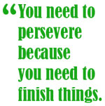 You need to persevere because you need to finish things.