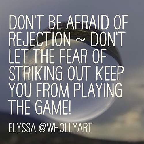 Don't be afraid of rejection ~ don't let the fear of striking out keep you from playing the game!