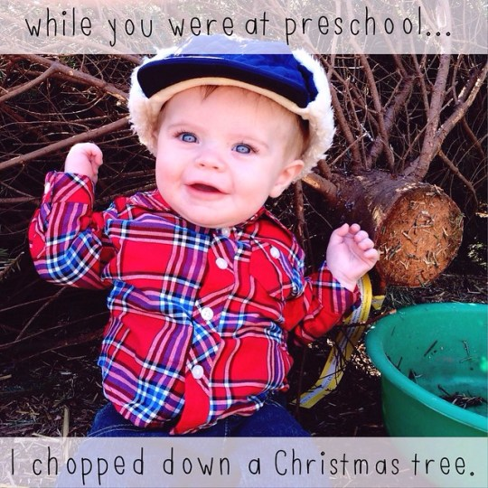 while you were at preschool...I chopped down a Christmas tree.