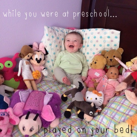 while you were at preschool...I played on your bed.