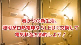 春からの新生活、照明が白熱電球ならLEDに交換して電気代節約!