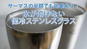 サーマスの半額でも効果あり!氷が溶けない保冷ステンレスグラス