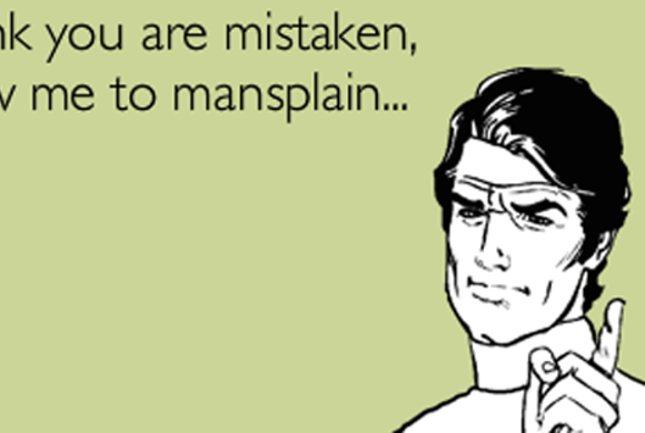 Breaking down the problem with mansplaining (and other privilege-splaining)