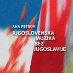 Ana Petrov – Jugoslovenska muzika bez Jugoslavije [Knjiga dana]
