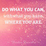Do what you can, with what you have,