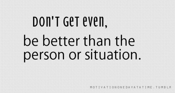 dont get even be better than the person or situation