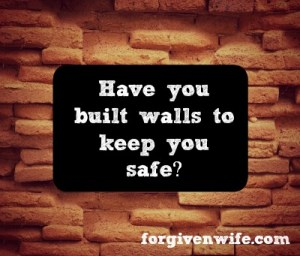 Have you built walls to keep yourself emotionally safe? Are they real, or are they an illusion?