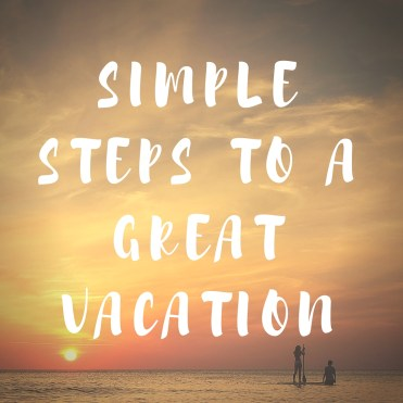 Simple Steps To A Great Vacation - #Vacationmode