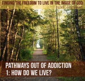 Pathways out of Addiction 1: How do we live?