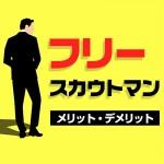 【スカウト会社所属とフリーの違いは!?】フリースカウトマンのメリット・デメリット