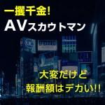 【一攫千金】AVスカウトマンは大変だけど、報酬額はデカい!