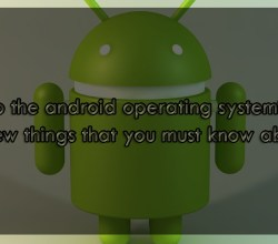 New to the android operating system? Here are few things that you must know about it