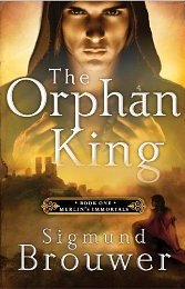 The Orphan King by Sigmund Brouwer, Merlin's Immortals series
