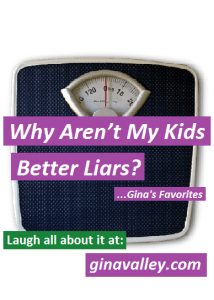 Humor Funny Humorous Family Life Love Laugh Laughter Parenting Mom Moms Dad Dads Parenting Child Kid Kids Children Son Sons Daughter Daughters Brother Brothers Sister Sisters Grandparent Grandma Grandpa Grandparents Grandfather Grandmother Parenting Gina Valley Why Aren't My Kids Better Liars?...Gina's Favorites Lying