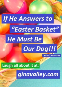 """Humor Funny Humorous Family Life Love Laugh Laughter Parenting Mom Moms Dad Dads Parenting Child Kid Kids Children Son Sons Daughter Daughters Brother Brothers Sister Sisters Grandparent Grandma Grandpa Grandparents Grandfather Grandmother Parenting Gina Valley If He Answers to """"Easter Basket"""" He Must Be Our Dog!!! ...Gina's Favorites Pets"""