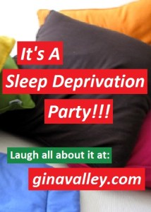Humor Funny Humorous Family Life Love Laugh Laughter Parenting Mom Moms Dad Dads Parenting Child Kid Kids Children Son Sons Daughter Daughters Brother Brothers Sister Sisters Grandparent Grandma Grandpa Grandparents Grandfather Grandmother Parenting Gina Valley It's A Sleep Deprivation Party!!! Exhaustion