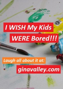 Humor Funny Humorous Family Life Love Laugh Laughter Parenting Mom Moms Dad Dads Parenting Child Kid Kids Children Son Sons Daughter Daughters Brother Brothers Sister Sisters Grandparent Grandma Grandpa Grandparents Grandfather Grandmother Parenting Gina Valley I WISH My Kids WERE Bored!!!