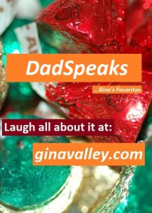 Humor Funny Humorous Family Life Love Laugh Laughter Parenting Mom Moms Dad Dads Parenting Child Kid Kids Children Son Sons Daughter Daughters Brother Brothers Sister Sisters Grandparent Grandma Grandpa Grandparents Grandfather Grandmother Parenting Gina Valley DadSpeaks …Gina's Favorites