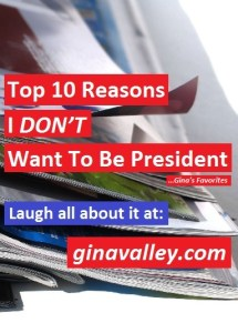 Humor Funny Humorous Family Life Love Laugh Laughter Parenting Mom Moms Dad Dads Parenting Child Kid Kids Children Son Sons Daughter Daughters Brother Brothers Sister Sisters Grandparent Grandma Grandpa Grandparents Grandfather Grandmother Parenting Gina Valley Top 10 Reasons I DON'T Want To Be President ...Gina's Favorites Elections