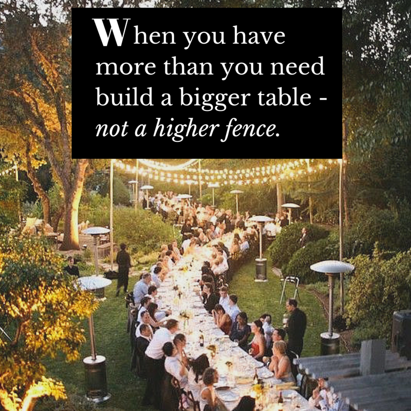 When you have more than you need build a bigger table - not a higher fence.