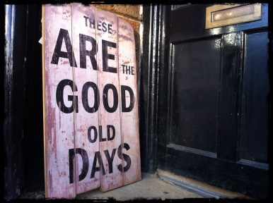 these are the good old days - make them good!