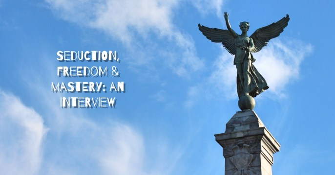 Seduction, Freedom & Mastery: An Interview