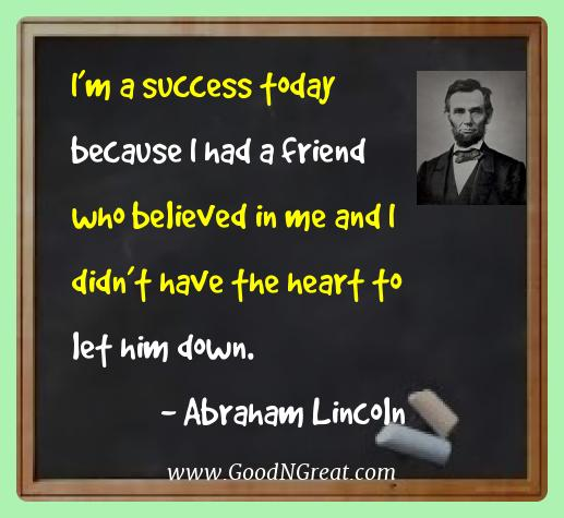 Abraham Lincoln Best Quotes  - I'm a success today because I had a friend who believed in