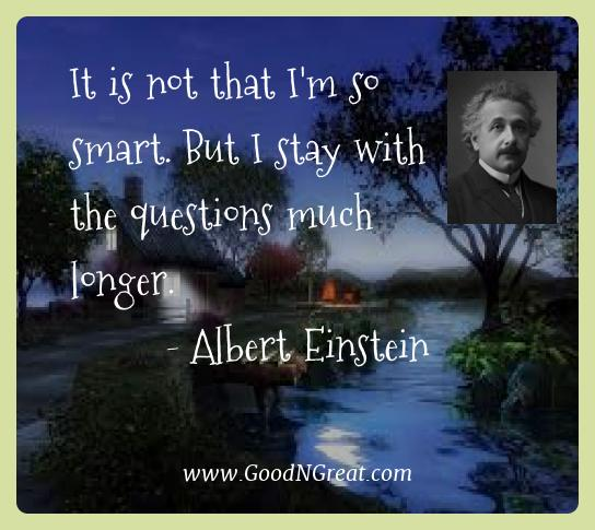 Albert Einstein Best Quotes  - It is not that I'm so smart. But I stay with the questions