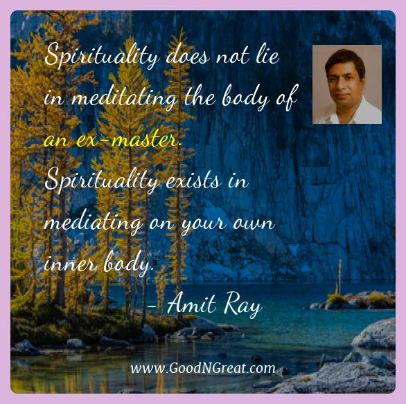 Amit Ray Best Quotes  - Spirituality does not lie in meditating the body of an