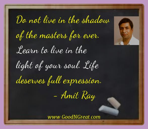 Amit Ray Best Quotes  - Do not live in the shadow of the masters for ever. Learn to